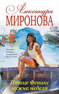 Александра Миронова - Птице Феникс нужна неделя