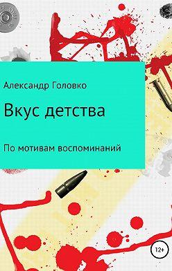 Александр Головко - Вкус детства