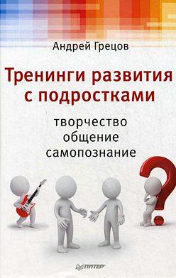 Андрей Грецов - Тренинги развития с подростками: Творчество, общение, самопознание