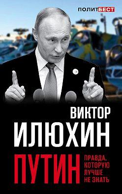 Виктор Илюхин - Путин. Правда, которую лучше не знать