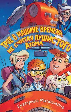 Екатерина Матюшкина - Трое в машине времени, не считая пушистого Атома