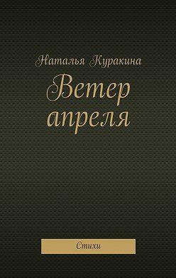 Наталья Куракина - Ветер апреля. Стихи
