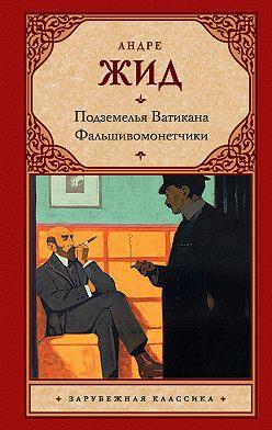 Андре Жид - Подземелья Ватикана. Фальшивомонетчики (сборник)