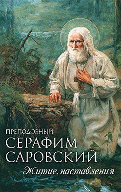 Неустановленный автор - Преподобный Серафим Саровский. Житие. Наставления