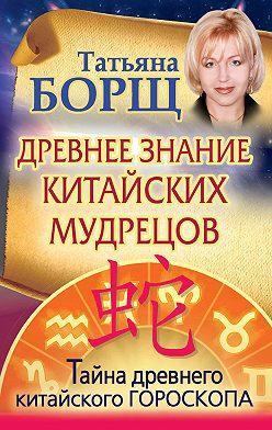 Татьяна Борщ - Древнее знание китайских мудрецов. Тайна древнего китайского гороскопа