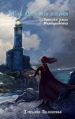 Татьяна Авлошенко - Маяк Птичьего острова. Хроники земли Фимбульветер