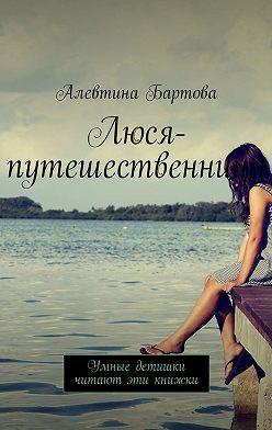 Алевтина Бартова - Люся-путешественница. Умные детишки читают эти книжки