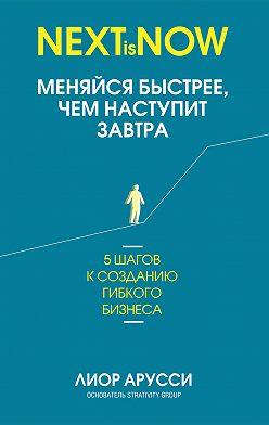 Лиор Арусси - Меняйся быстрее, чем наступит завтра. 5 шагов к созданию гибкого бизнеса