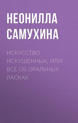 Неонилла Самухина - Искусство искушенных, или Все об оральных ласках