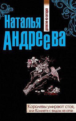 Наталья Андреева - Королевы умирают стоя, или Комната с видом на огни