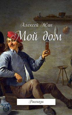 Алексей Жак - Мой дом. Рассказы