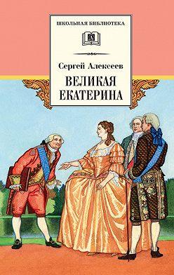Сергей Алексеев - Великая Екатерина. Рассказы о русской императрице Екатерине II