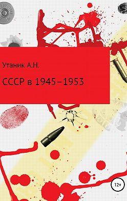 Андрей Утаник - СССР в 1945–1953 гг.