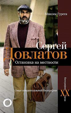 Максим Гуреев - Сергей Довлатов. Остановка на местности. Опыт концептуальной биографии