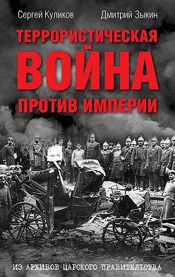 Дмитрий Зыкин - Террористическая война против империи. Из архивов царского правительства