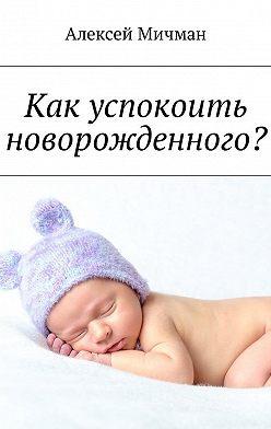 Алексей Мичман - Как успокоить новорожденного?