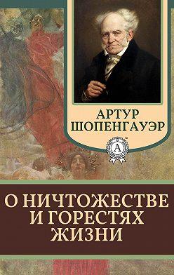 Артур Шопенгауэр - О ничтожестве и горестях жизни