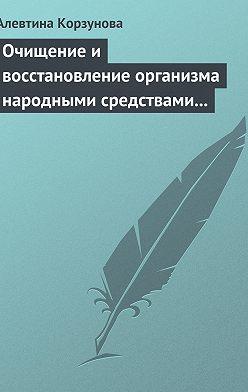 Алевтина Корзунова - Очищение и восстановление организма народными средствами при заболевании суставов