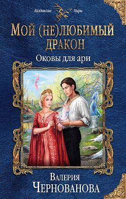 Валерия Чернованова - Мой (не)любимый дракон. Оковы для ари
