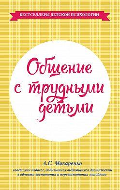 Антон Макаренко - Общение с трудными детьми