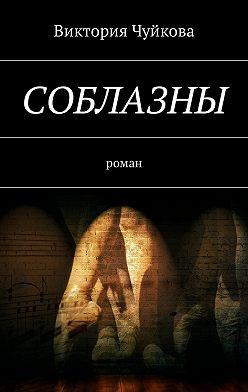 Виктория Чуйкова - Соблазны. Роман