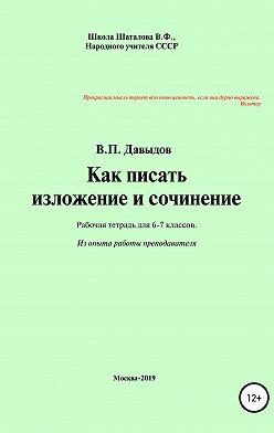 Виктор Давыдов - Как писать изложение и сочинение. Рабочая тетрадь для учеников 6-7 классов