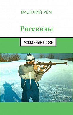 Василий Рем - Рассказы. Рождённый вСССР
