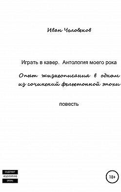 Иван Человеков - Играть в кавер. Антология моего рока