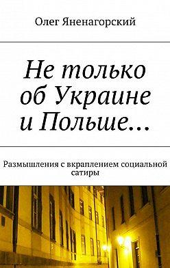 Олег Яненагорский - Нетолько обУкраине иПольше… Размышления свкраплением социальной сатиры
