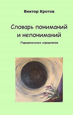 Виктор Кротов - Словарь пониманий и непониманий. Парадоксальные определения