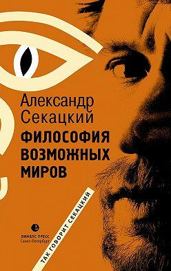 Александр Секацкий - Философия возможных миров
