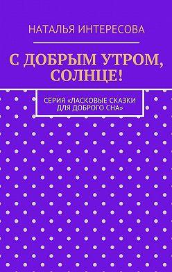 Наталья Интересова - С добрым утром, солнце! Серия «Ласковые сказки длядоброгосна»
