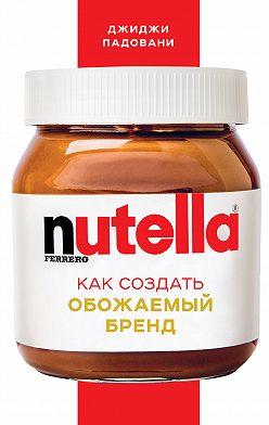 Джиджи Падовани - Nutella. Как создать обожаемый бренд