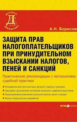 Александр Борисов - Защита прав налогоплательщиков при принудительном взыскании налогов, пеней и санкций