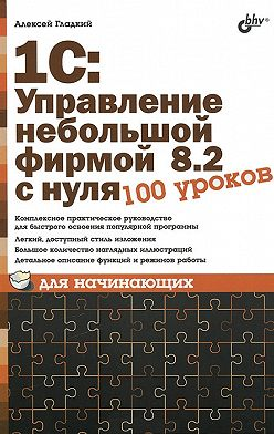 Алексей Гладкий - 1С: Управление небольшой фирмой 8.2 с нуля. 100 уроков для начинающих