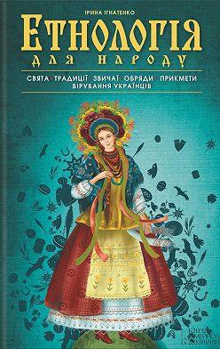 Ірина Ігнатенко - Етнологія для народу. Свята, традиціі, звичаі, обряди, прикмети, вірування українців