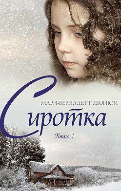 Мари-Бернадетт Дюпюи - Сиротка. Книга 1