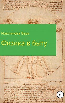 Вера Максимова - Физика в быту