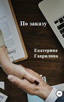 Екатерина Гаврилина - По заказу