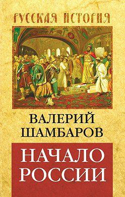 Валерий Шамбаров - Начало России