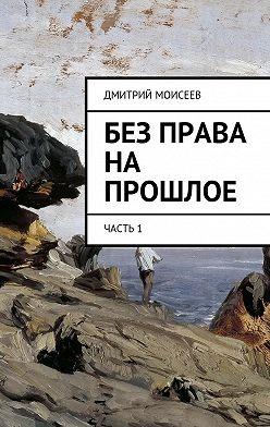 Дмитрий Моисеев - Без права на прошлое. Часть1