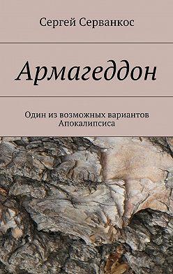 Сергей Серванкос - Армагеддон. Один извозможных вариантов Апокалипсиса