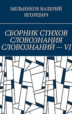 Валерий Мельников - СБОРНИК СТИХОВ СЛОВОЗНАНИЯ СЛОВОЗНАНИЙ–VI