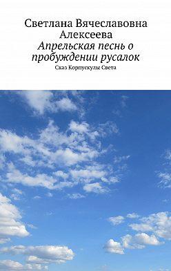Светлана Алексеева - Апрельская песнь о пробуждении русалок. Сказ Корпускулы Света