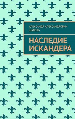 Александр Шавель - Наследие Искандера