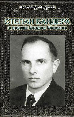 Александр Андреев - Степан Бандера в поисках Богдана Великого