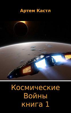 Артем Кастл - Космические Войны. Книга 1