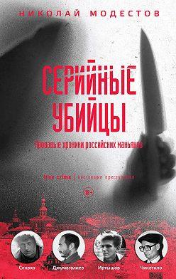 Николай Модестов - Серийные убийцы. Кровавые хроники российских маньяков