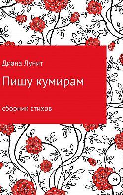 Диана Лунит - Пишу кумирам