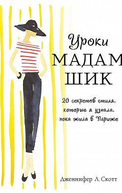 Дженнифер Скотт - Уроки мадам Шик. 20 секретов стиля, которые я узнала, пока жила в Париже